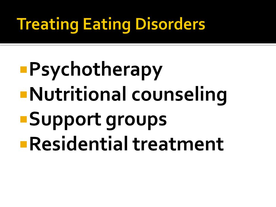  Psychotherapy  Nutritional counseling  Support groups  Residential treatment