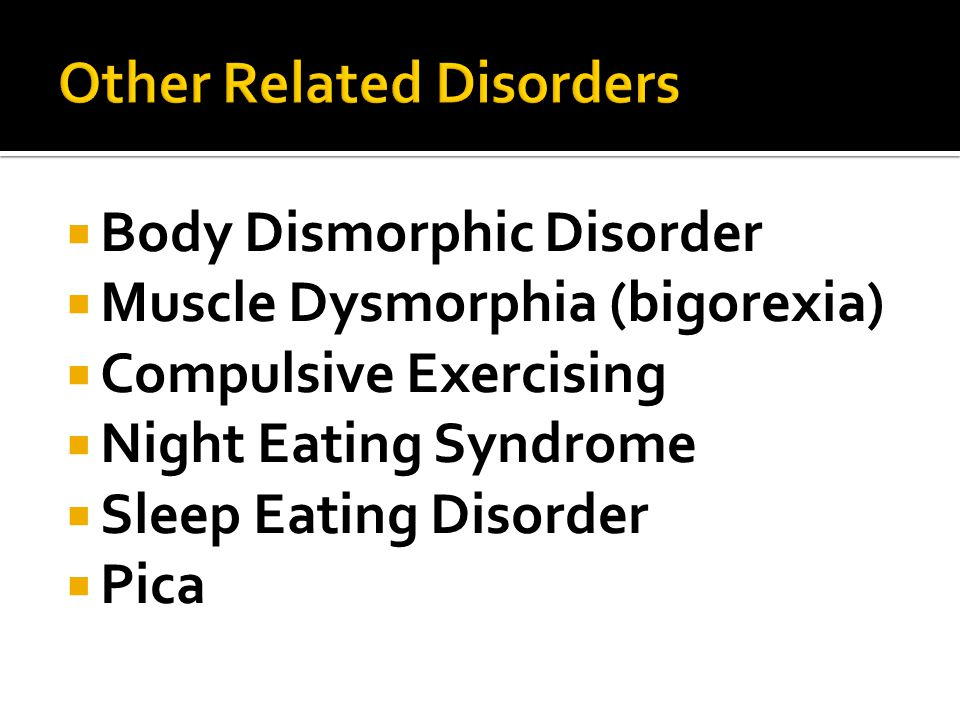  Body Dismorphic Disorder  Muscle Dysmorphia (bigorexia)  Compulsive Exercising  Night Eating Syndrome  Sleep Eating Disorder  Pica