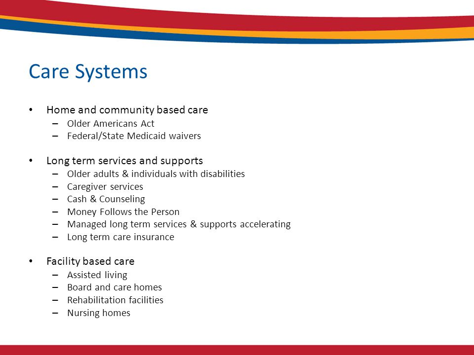 Care Systems Home and community based care – Older Americans Act – Federal/State Medicaid waivers Long term services and supports – Older adults & individuals with disabilities – Caregiver services – Cash & Counseling – Money Follows the Person – Managed long term services & supports accelerating – Long term care insurance Facility based care – Assisted living – Board and care homes – Rehabilitation facilities – Nursing homes