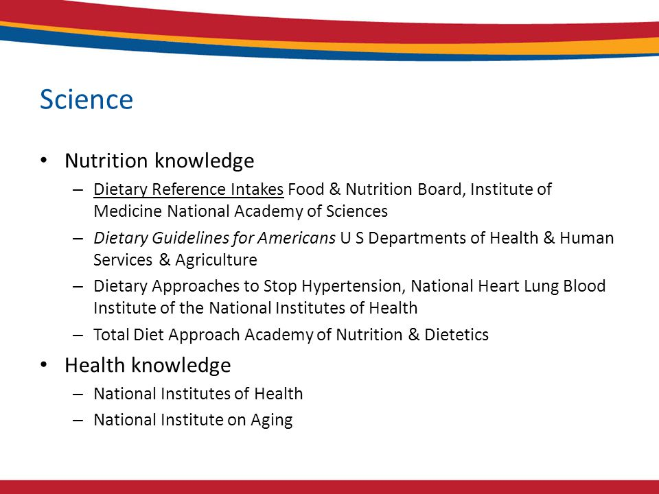 Science Nutrition knowledge – Dietary Reference Intakes Food & Nutrition Board, Institute of Medicine National Academy of Sciences – Dietary Guidelines for Americans U S Departments of Health & Human Services & Agriculture – Dietary Approaches to Stop Hypertension, National Heart Lung Blood Institute of the National Institutes of Health – Total Diet Approach Academy of Nutrition & Dietetics Health knowledge – National Institutes of Health – National Institute on Aging