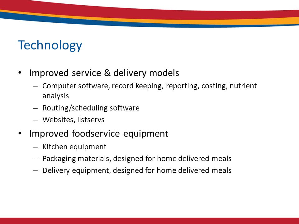 Technology Improved service & delivery models – Computer software, record keeping, reporting, costing, nutrient analysis – Routing/scheduling software – Websites, listservs Improved foodservice equipment – Kitchen equipment – Packaging materials, designed for home delivered meals – Delivery equipment, designed for home delivered meals