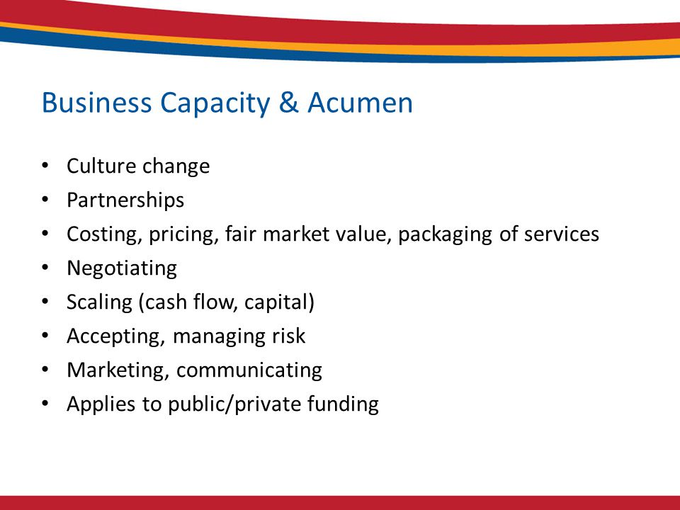 Business Capacity & Acumen Culture change Partnerships Costing, pricing, fair market value, packaging of services Negotiating Scaling (cash flow, capital) Accepting, managing risk Marketing, communicating Applies to public/private funding