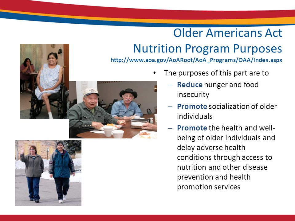 Older Americans Act Nutrition Program Purposes http://www.aoa.gov/AoARoot/AoA_Programs/OAA/index.aspx The purposes of this part are to – Reduce hunger and food insecurity – Promote socialization of older individuals – Promote the health and well- being of older individuals and delay adverse health conditions through access to nutrition and other disease prevention and health promotion services