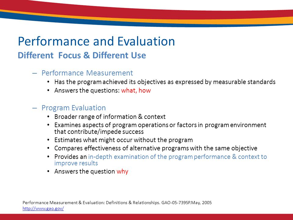 Performance and Evaluation Different Focus & Different Use – Performance Measurement Has the program achieved its objectives as expressed by measurable standards Answers the questions: what, how – Program Evaluation Broader range of information & context Examines aspects of program operations or factors in program environment that contribute/impede success Estimates what might occur without the program Compares effectiveness of alternative programs with the same objective Provides an in-depth examination of the program performance & context to improve results Answers the question why Performance Measurement & Evaluation: Definitions & Relationships.