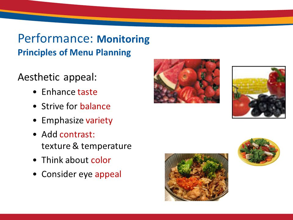 Performance: Monitoring Principles of Menu Planning Aesthetic appeal: Enhance taste Strive for balance Emphasize variety Add contrast: texture & temperature Think about color Consider eye appeal