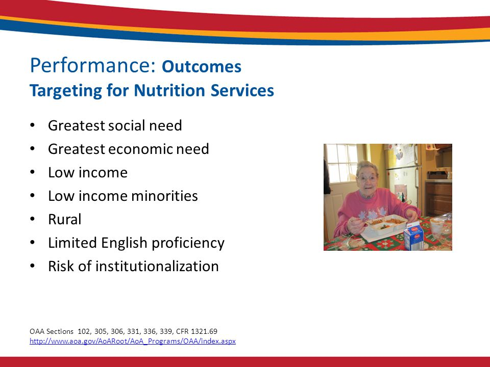 Performance: Outcomes Targeting for Nutrition Services Greatest social need Greatest economic need Low income Low income minorities Rural Limited English proficiency Risk of institutionalization OAA Sections 102, 305, 306, 331, 336, 339, CFR 1321.69 http://www.aoa.gov/AoARoot/AoA_Programs/OAA/index.aspx http://www.aoa.gov/AoARoot/AoA_Programs/OAA/index.aspx
