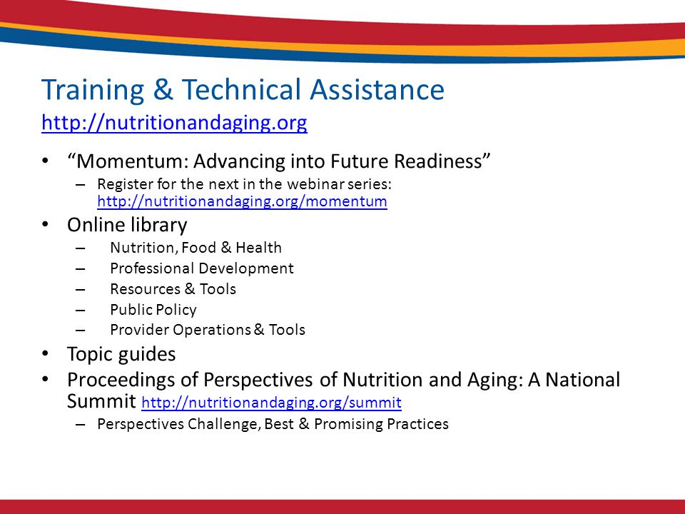 Training & Technical Assistance http://nutritionandaging.org http://nutritionandaging.org Momentum: Advancing into Future Readiness – Register for the next in the webinar series: http://nutritionandaging.org/momentum http://nutritionandaging.org/momentum Online library – Nutrition, Food & Health – Professional Development – Resources & Tools – Public Policy – Provider Operations & Tools Topic guides Proceedings of Perspectives of Nutrition and Aging: A National Summit http://nutritionandaging.org/summit http://nutritionandaging.org/summit – Perspectives Challenge, Best & Promising Practices