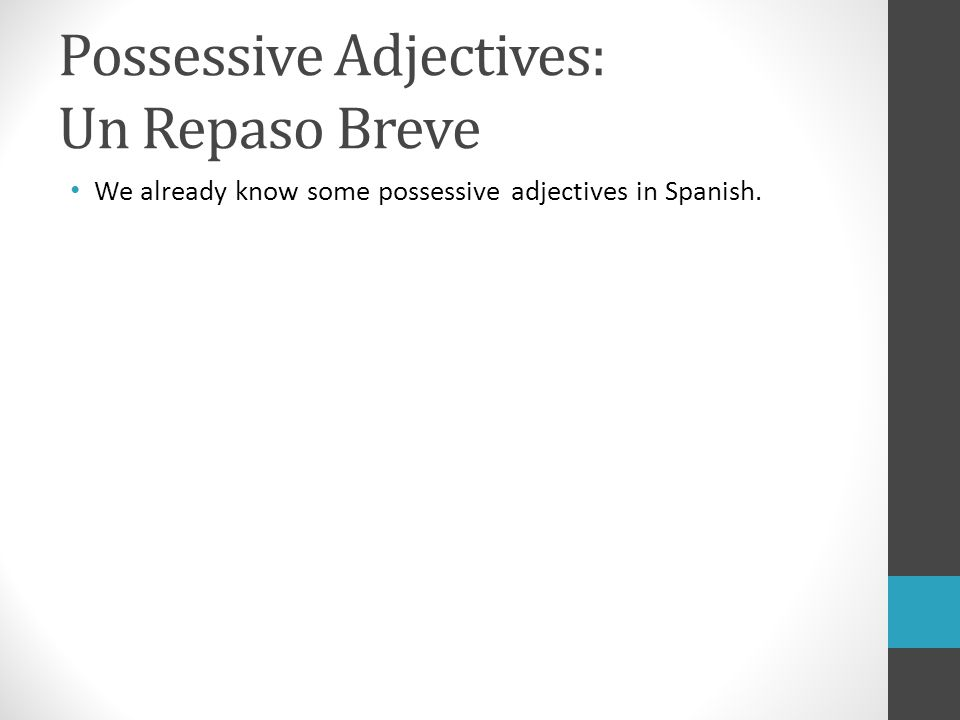 Possessive Adjectives: Un Repaso Breve We already know some possessive adjectives in Spanish.