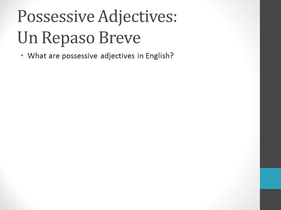 Possessive Adjectives: Un Repaso Breve What are possessive adjectives in English?