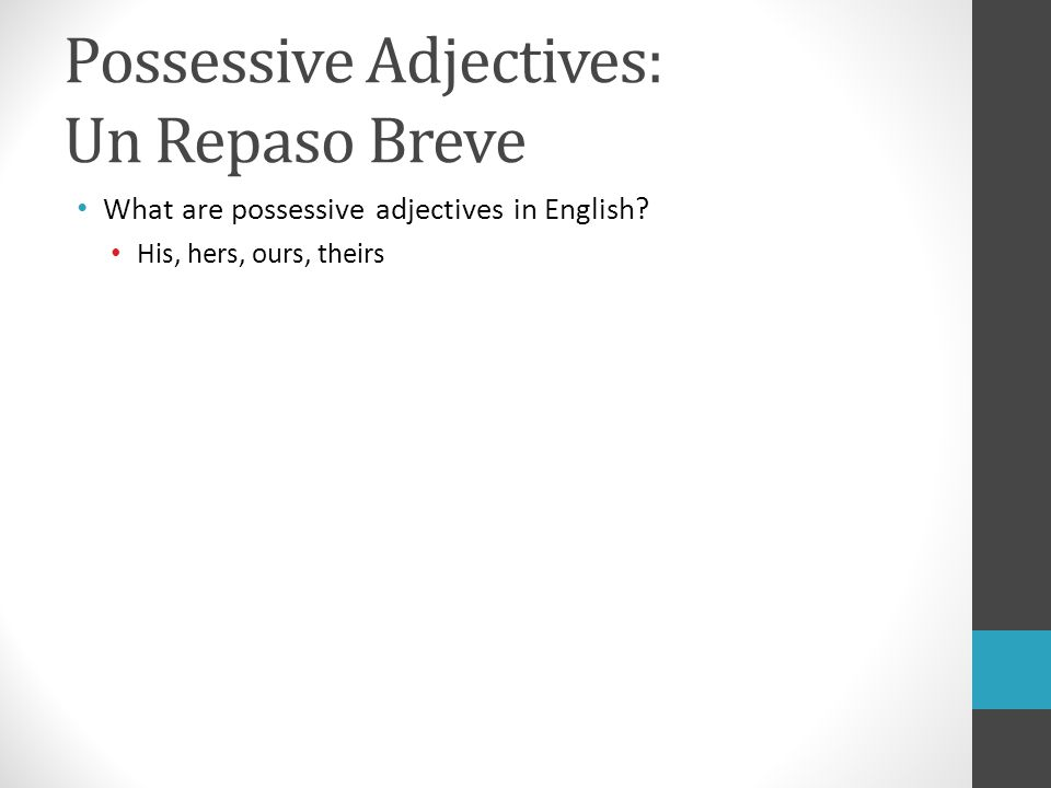 Possessive Adjectives: Un Repaso Breve What are possessive adjectives in English? His, hers, ours, theirs