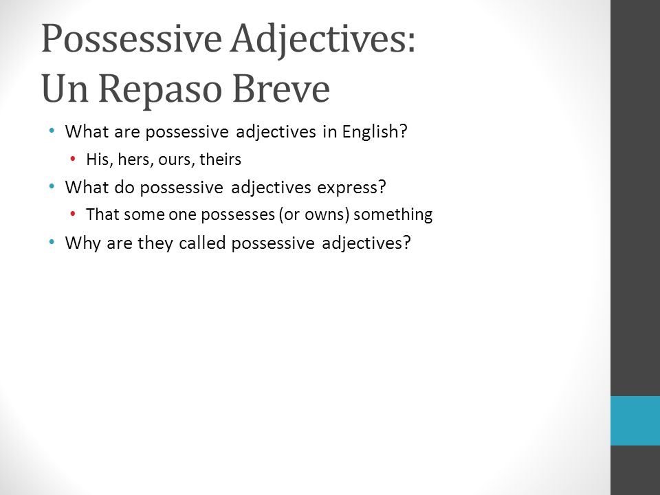 Possessive Adjectives: Un Repaso Breve What are possessive adjectives in English? His, hers, ours, theirs What do possessive adjectives express? That