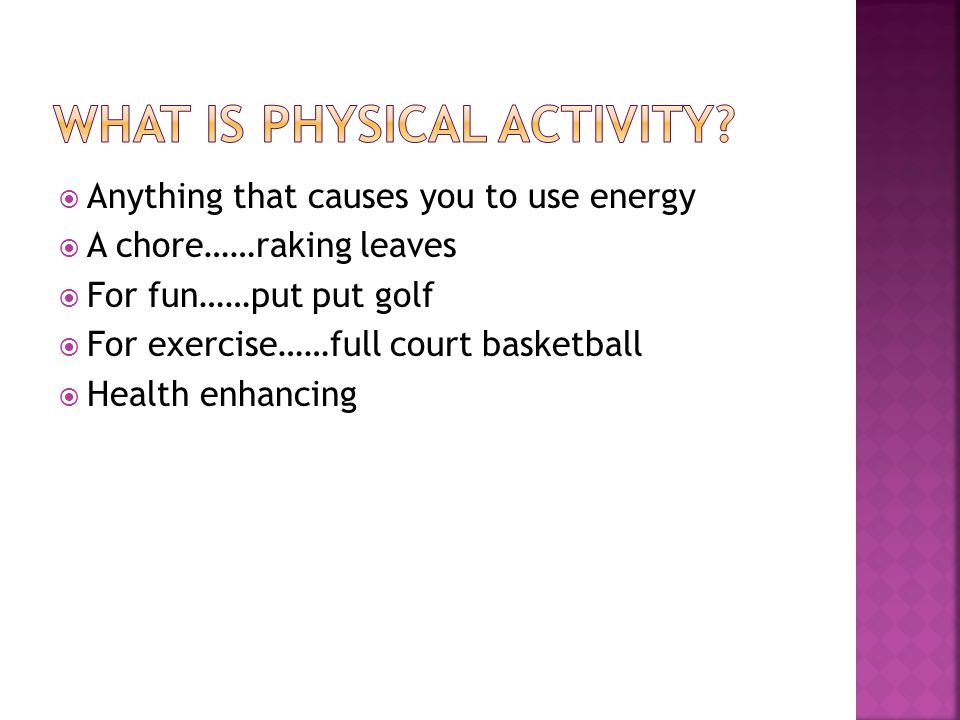  Anything that causes you to use energy  A chore……raking leaves  For fun……put put golf  For exercise……full court basketball  Health enhancing
