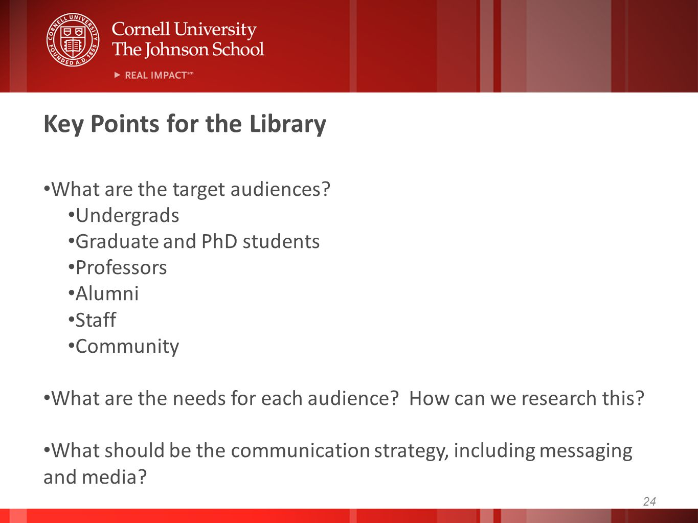 24 Key Points for the Library What are the target audiences? Undergrads Graduate and PhD students Professors Alumni Staff Community What are the needs