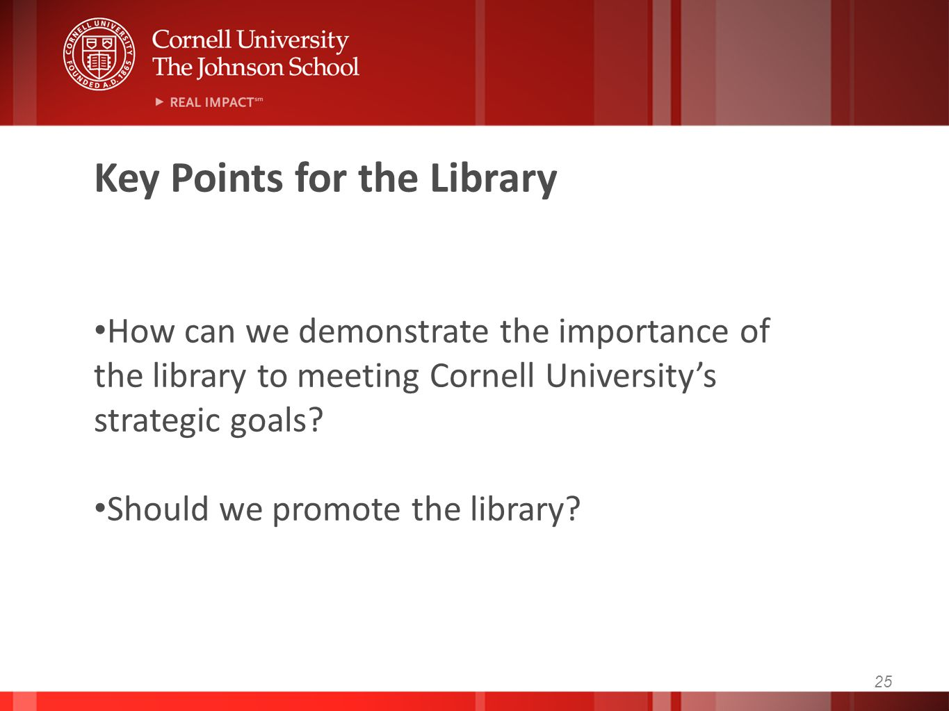 25 Key Points for the Library How can we demonstrate the importance of the library to meeting Cornell University's strategic goals? Should we promote