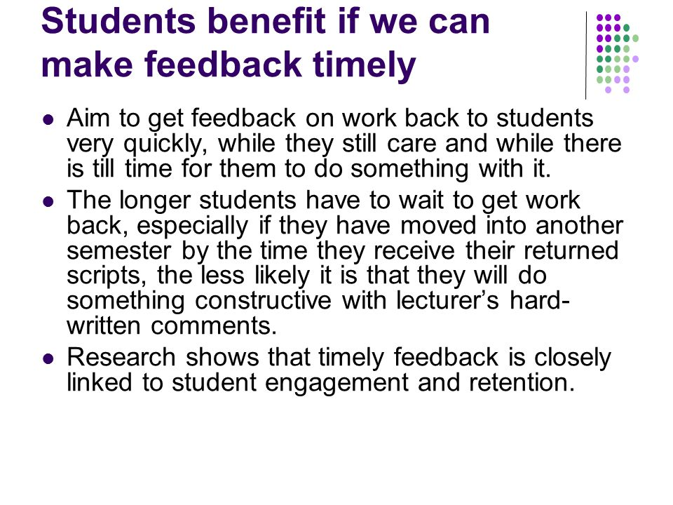 Students benefit if we can make feedback timely Aim to get feedback on work back to students very quickly, while they still care and while there is till time for them to do something with it.