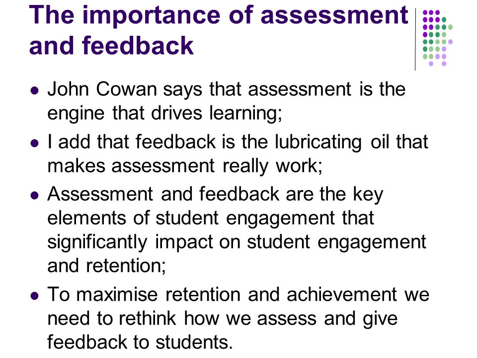 The importance of assessment and feedback John Cowan says that assessment is the engine that drives learning; I add that feedback is the lubricating oil that makes assessment really work; Assessment and feedback are the key elements of student engagement that significantly impact on student engagement and retention; To maximise retention and achievement we need to rethink how we assess and give feedback to students.