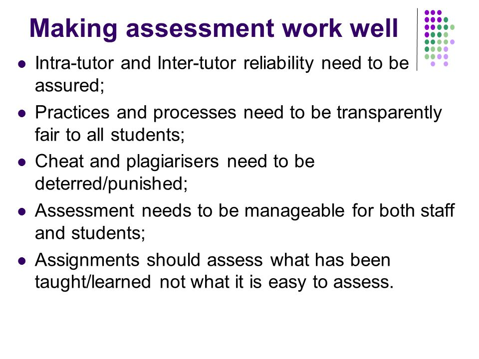 Making assessment work well Intra-tutor and Inter-tutor reliability need to be assured; Practices and processes need to be transparently fair to all students; Cheat and plagiarisers need to be deterred/punished; Assessment needs to be manageable for both staff and students; Assignments should assess what has been taught/learned not what it is easy to assess.