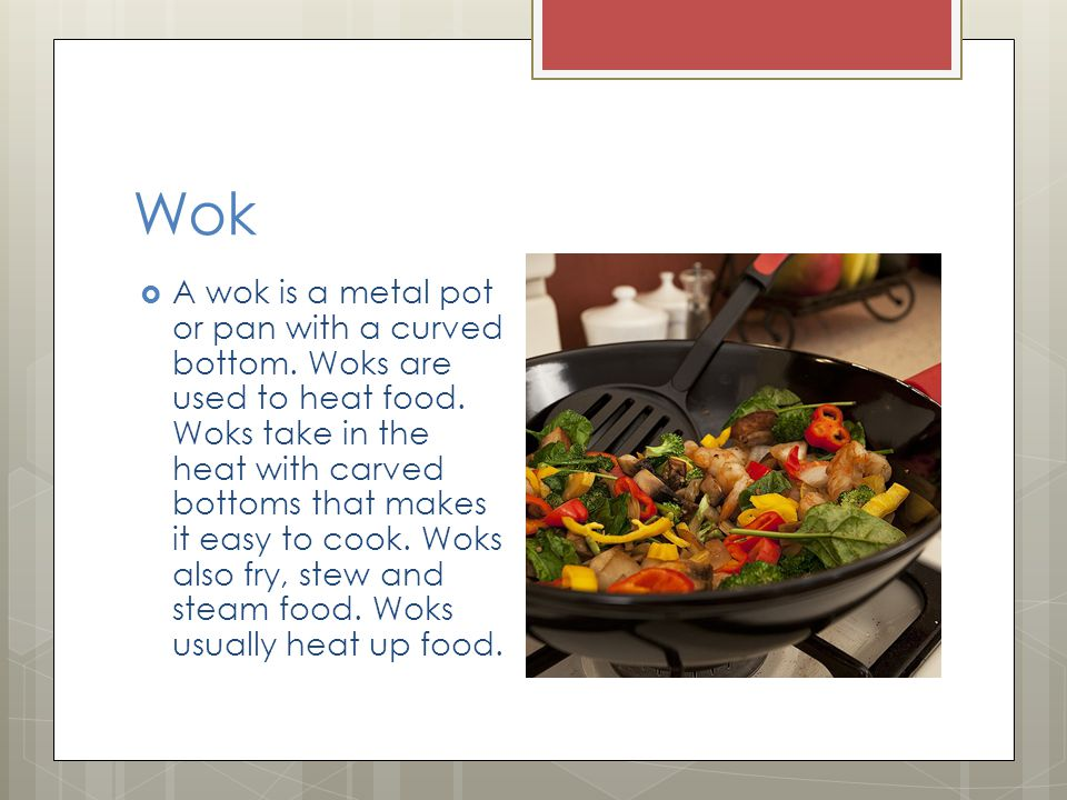 Wok  A wok is a metal pot or pan with a curved bottom.