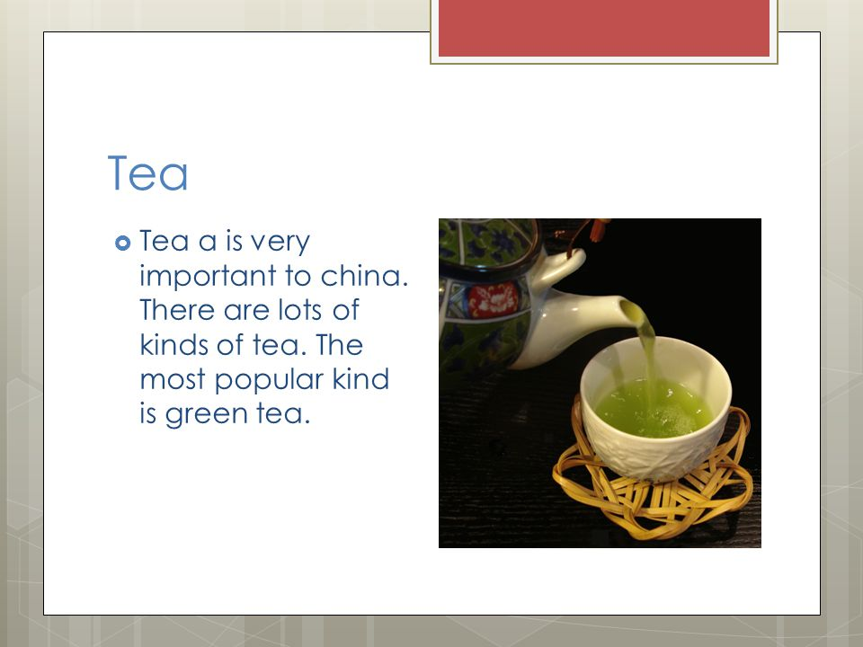Tea  Tea a is very important to china. There are lots of kinds of tea.