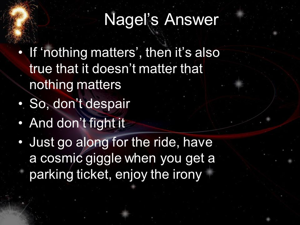 Nagel's Answer If 'nothing matters', then it's also true that it doesn't matter that nothing matters So, don't despair And don't fight it Just go along for the ride, have a cosmic giggle when you get a parking ticket, enjoy the irony