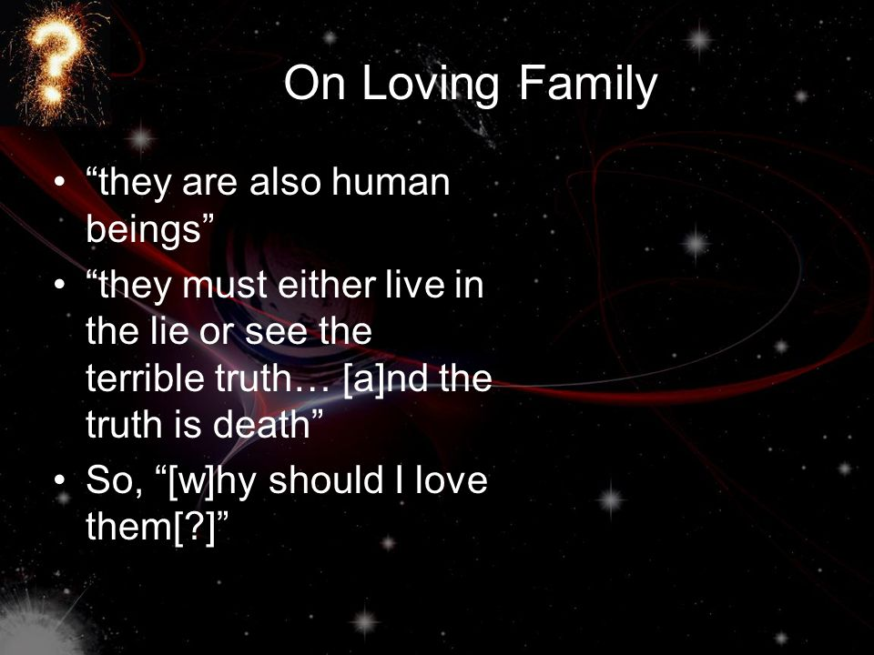 On Loving Family they are also human beings they must either live in the lie or see the terrible truth… [a]nd the truth is death So, [w]hy should I love them[ ]