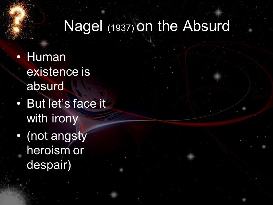 Nagel (1937) on the Absurd Human existence is absurd But let's face it with irony (not angsty heroism or despair)