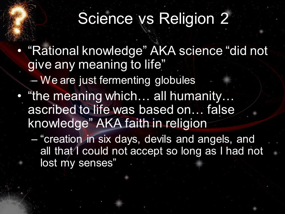 Science vs Religion 2 Rational knowledge AKA science did not give any meaning to life –We are just fermenting globules the meaning which… all humanity… ascribed to life was based on… false knowledge AKA faith in religion – creation in six days, devils and angels, and all that I could not accept so long as I had not lost my senses