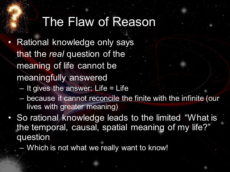 The Flaw of Reason Rational knowledge only says that the real question of the meaning of life cannot be meaningfully answered –It gives the answer: Life = Life –because it cannot reconcile the finite with the infinite (our lives with greater meaning) So rational knowledge leads to the limited What is the temporal, causal, spatial meaning of my life question –Which is not what we really want to know!