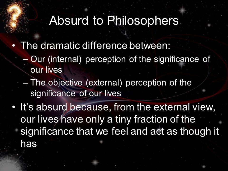 Absurd to Philosophers The dramatic difference between: –O–Our (internal) perception of the significance of our lives –T–The objective (external) perception of the significance of our lives It's absurd because, from the external view, our lives have only a tiny fraction of the significance that we feel and act as though it has