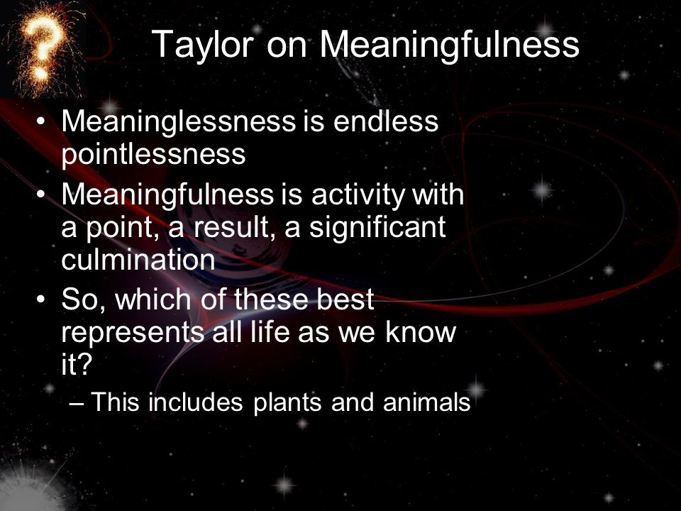 Taylor on Meaningfulness Meaninglessness is endless pointlessness Meaningfulness is activity with a point, a result, a significant culmination So, which of these best represents all life as we know it.