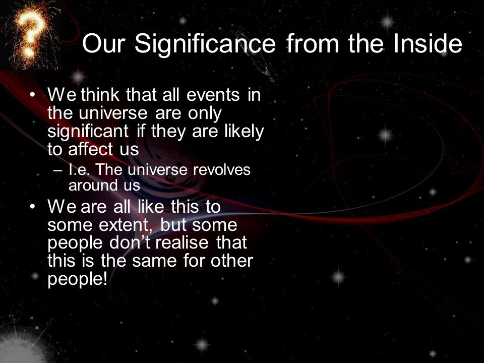Our Significance from the Inside We think that all events in the universe are only significant if they are likely to affect us –I.e.