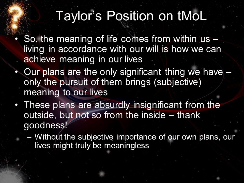 Taylor's Position on tMoL So, the meaning of life comes from within us – living in accordance with our will is how we can achieve meaning in our lives Our plans are the only significant thing we have – only the pursuit of them brings (subjective) meaning to our lives These plans are absurdly insignificant from the outside, but not so from the inside – thank goodness.