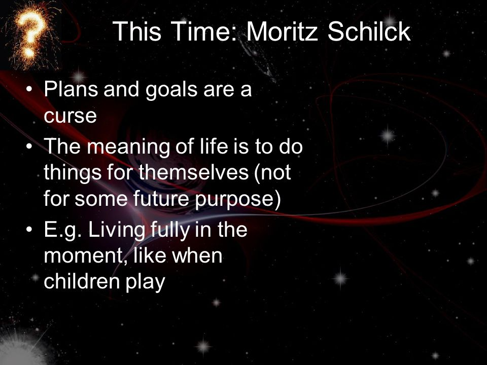 This Time: Moritz Schilck Plans and goals are a curse The meaning of life is to do things for themselves (not for some future purpose) E.g.