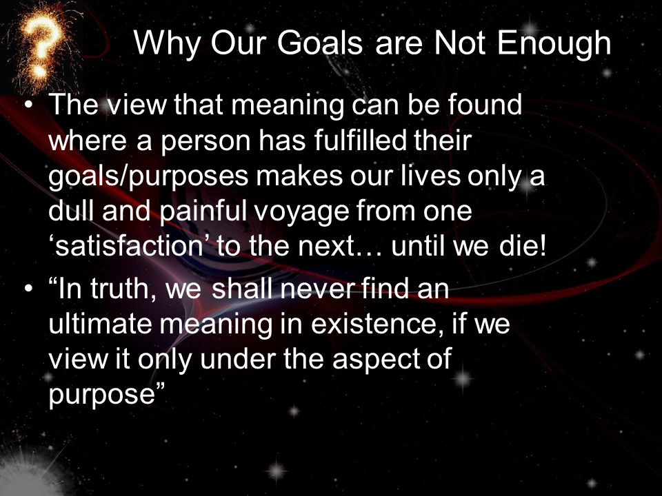 Why Our Goals are Not Enough The view that meaning can be found where a person has fulfilled their goals/purposes makes our lives only a dull and painful voyage from one 'satisfaction' to the next… until we die.