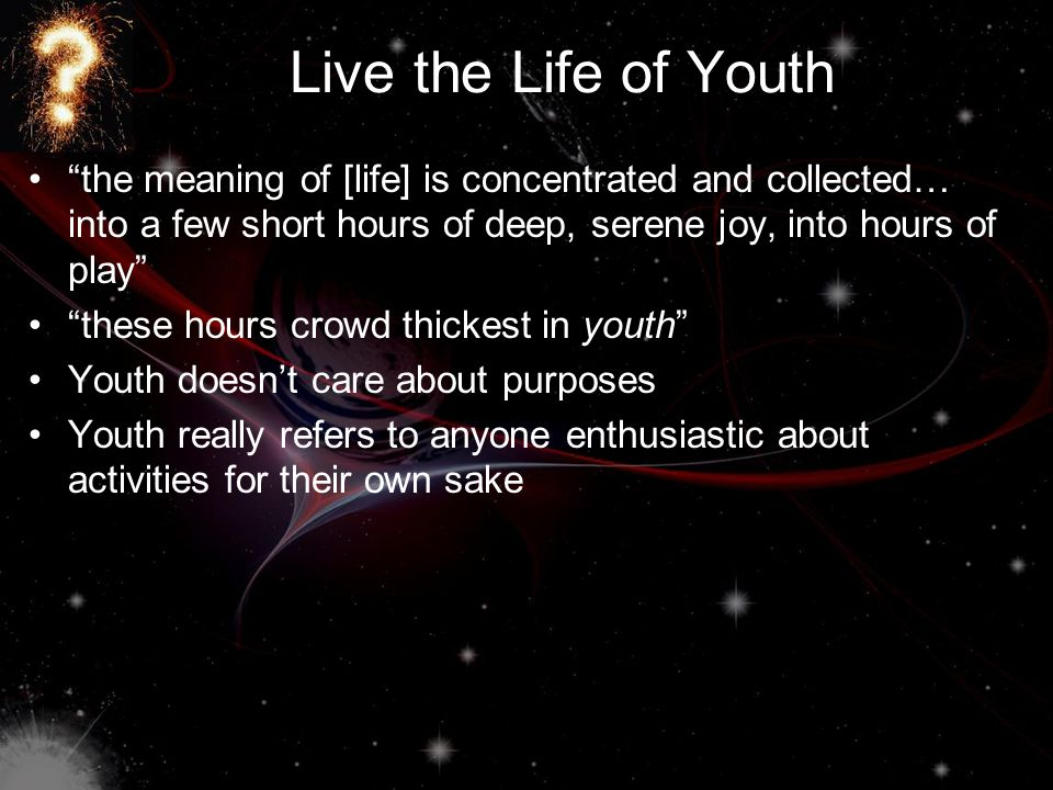 Live the Life of Youth the meaning of [life] is concentrated and collected… into a few short hours of deep, serene joy, into hours of play these hours crowd thickest in youth Youth doesn't care about purposes Youth really refers to anyone enthusiastic about activities for their own sake
