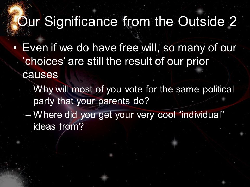 Our Significance from the Outside 2 Even if we do have free will, so many of our 'choices' are still the result of our prior causes –W–Why will most of you vote for the same political party that your parents do.
