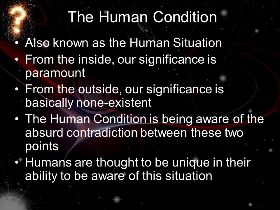 The Human Condition Also known as the Human Situation From the inside, our significance is paramount From the outside, our significance is basically none-existent The Human Condition is being aware of the absurd contradiction between these two points Humans are thought to be unique in their ability to be aware of this situation