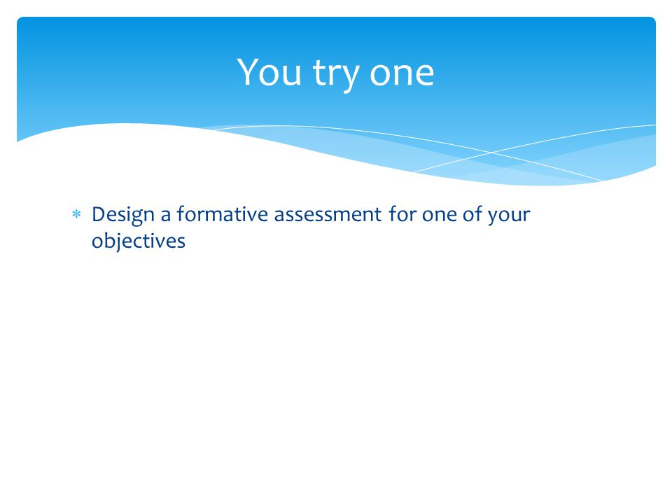  Design a formative assessment for one of your objectives You try one