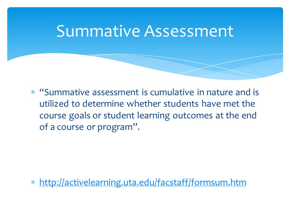 """ """"Summative assessment is cumulative in nature and is utilized to determine whether students have met the course goals or student learning outcomes a"""