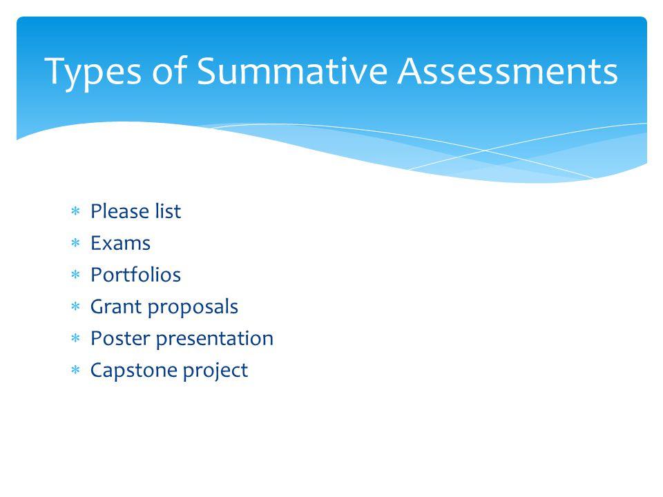  Please list  Exams  Portfolios  Grant proposals  Poster presentation  Capstone project Types of Summative Assessments