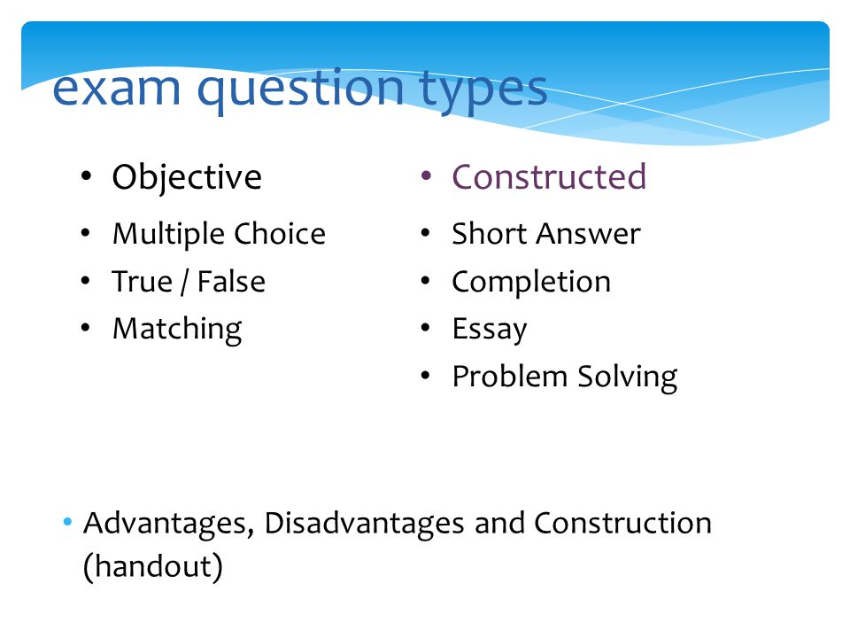 exam question types Objective Multiple Choice True / False Matching Constructed Short Answer Completion Essay Problem Solving Advantages, Disadvantages and Construction (handout)
