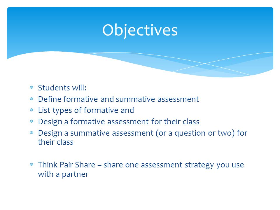  Students will:  Define formative and summative assessment  List types of formative and  Design a formative assessment for their class  Design a