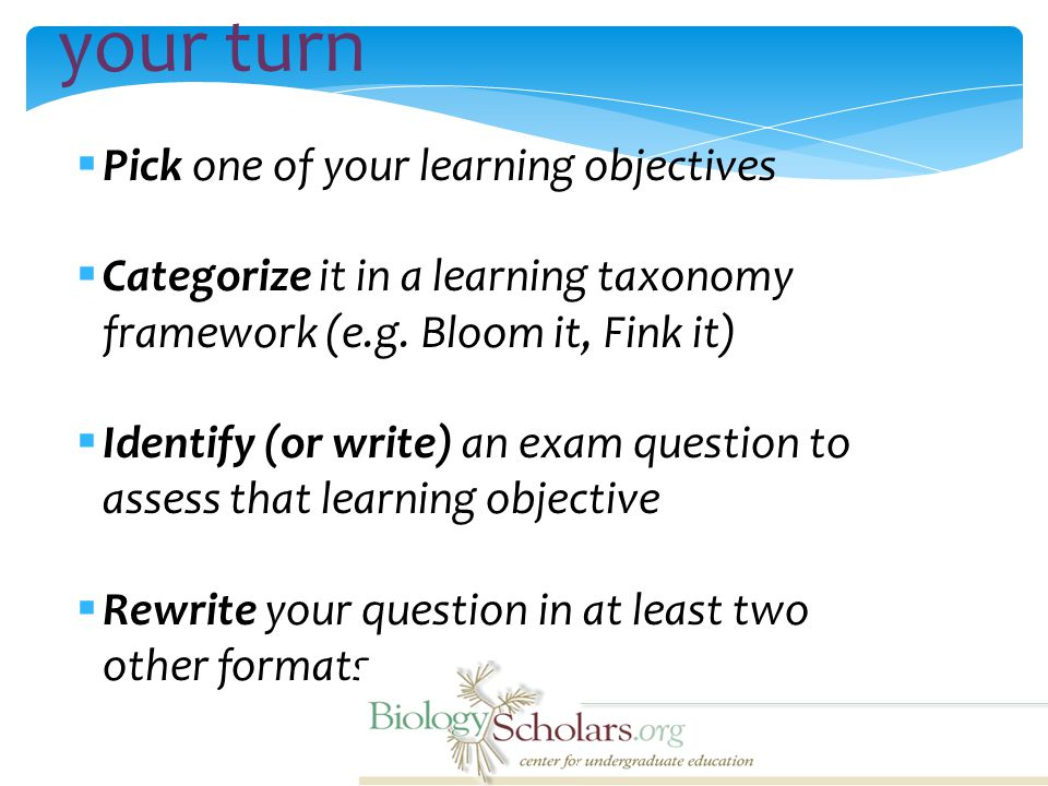 your turn  Pick one of your learning objectives  Categorize it in a learning taxonomy framework (e.g.