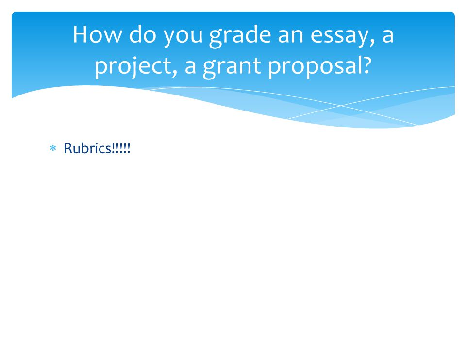  Rubrics!!!!! How do you grade an essay, a project, a grant proposal?