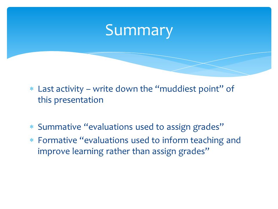  Last activity – write down the muddiest point of this presentation  Summative evaluations used to assign grades  Formative evaluations used to inform teaching and improve learning rather than assign grades Summary
