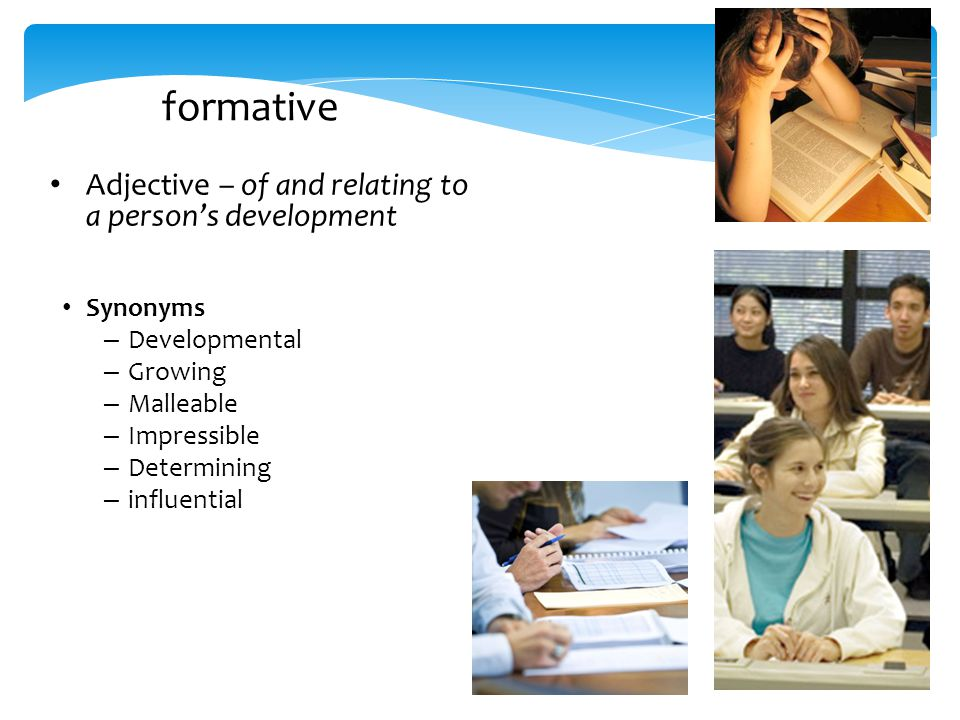 formative Adjective – of and relating to a person's development of and relating to a person's development Synonyms – Developmental – Growing – Malleable – Impressible – Determining – influential – developmental – growing – malleable – Impressionable – determining – influential – shaping