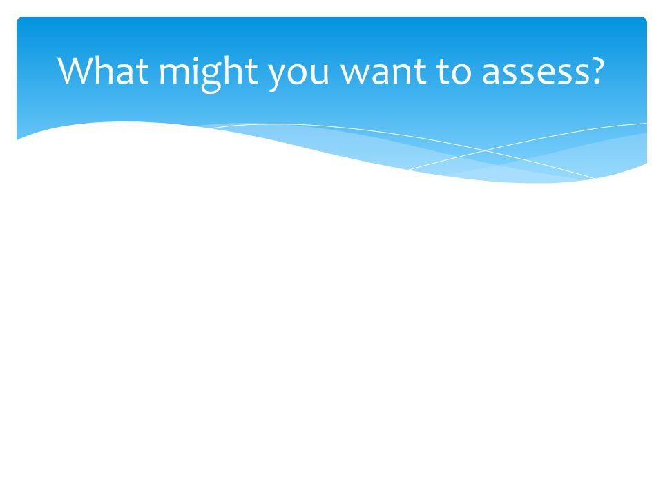 What might you want to assess?
