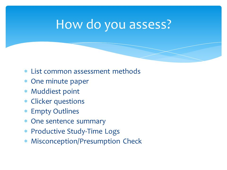  List common assessment methods  One minute paper  Muddiest point  Clicker questions  Empty Outlines  One sentence summary  Productive Study-Time Logs  Misconception/Presumption Check How do you assess?