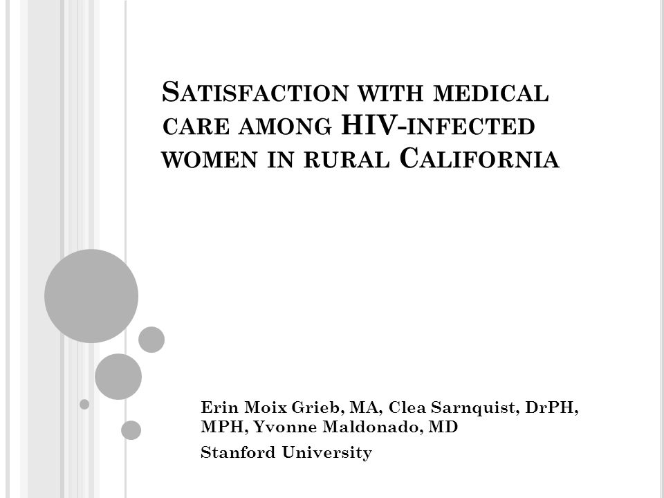 S ATISFACTION WITH MEDICAL CARE AMONG HIV- INFECTED WOMEN IN RURAL C ALIFORNIA Erin Moix Grieb, MA, Clea Sarnquist, DrPH, MPH, Yvonne Maldonado, MD Stanford University