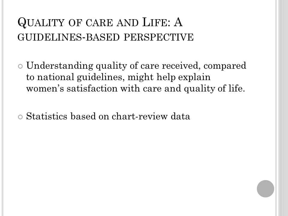 Q UALITY OF CARE AND L IFE : A GUIDELINES - BASED PERSPECTIVE Understanding quality of care received, compared to national guidelines, might help explain women's satisfaction with care and quality of life.